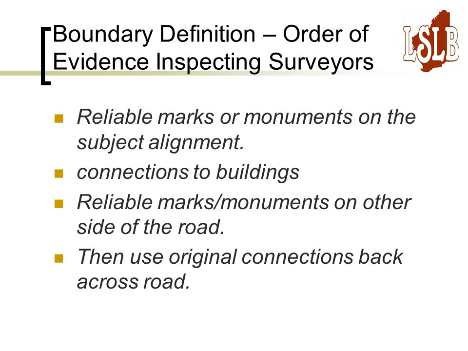 Boundary Definition – Order of Evidence Inspecting Surveyors Reliable marks or monuments on the subject alignment.