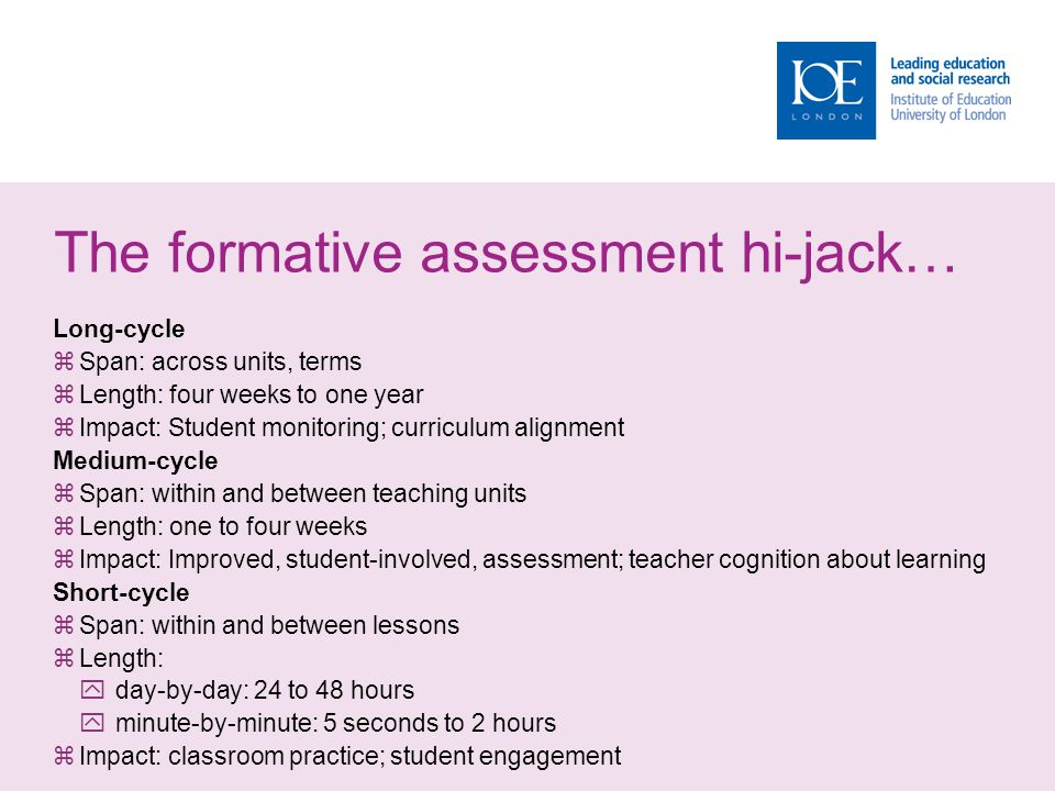 The formative assessment hi-jack… Long-cycle  Span: across units, terms  Length: four weeks to one year  Impact: Student monitoring; curriculum alignment Medium-cycle  Span: within and between teaching units  Length: one to four weeks  Impact: Improved, student-involved, assessment; teacher cognition about learning Short-cycle  Span: within and between lessons  Length:  day-by-day: 24 to 48 hours  minute-by-minute: 5 seconds to 2 hours  Impact: classroom practice; student engagement