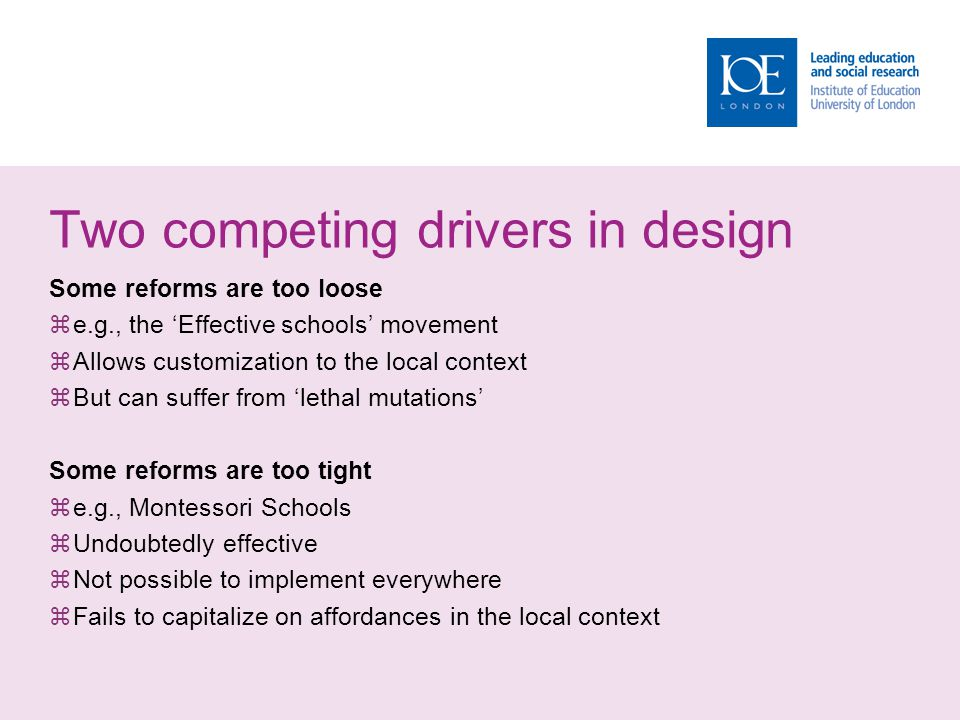 Two competing drivers in design Some reforms are too loose  e.g., the 'Effective schools' movement  Allows customization to the local context  But can suffer from 'lethal mutations' Some reforms are too tight  e.g., Montessori Schools  Undoubtedly effective  Not possible to implement everywhere  Fails to capitalize on affordances in the local context
