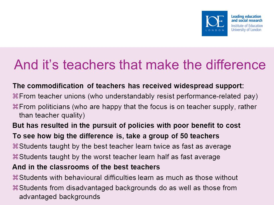 And it's teachers that make the difference The commodification of teachers has received widespread support:  From teacher unions (who understandably resist performance-related pay)  From politicians (who are happy that the focus is on teacher supply, rather than teacher quality) But has resulted in the pursuit of policies with poor benefit to cost To see how big the difference is, take a group of 50 teachers  Students taught by the best teacher learn twice as fast as average  Students taught by the worst teacher learn half as fast average And in the classrooms of the best teachers  Students with behavioural difficulties learn as much as those without  Students from disadvantaged backgrounds do as well as those from advantaged backgrounds