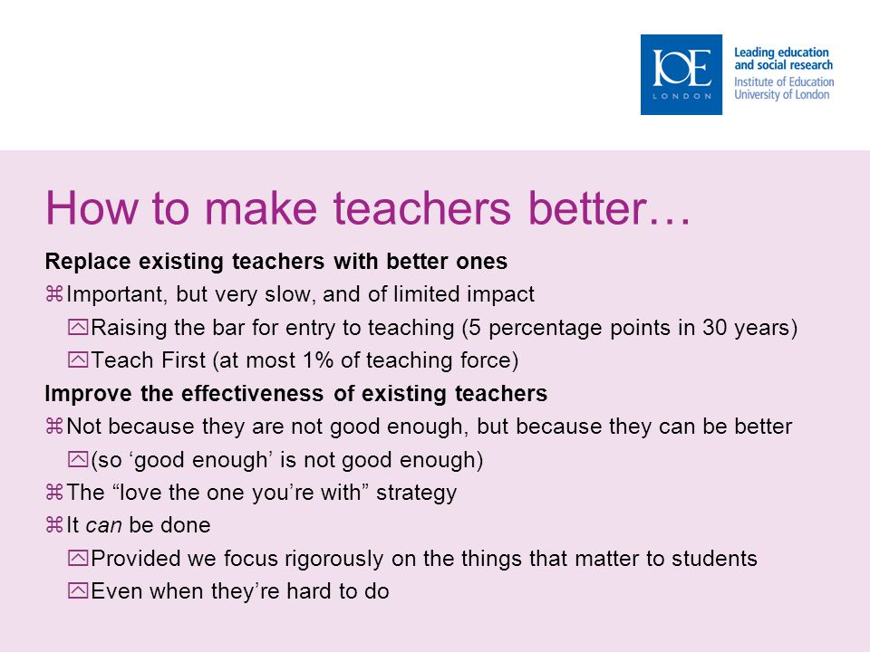 How to make teachers better… Replace existing teachers with better ones  Important, but very slow, and of limited impact  Raising the bar for entry to teaching (5 percentage points in 30 years)  Teach First (at most 1% of teaching force) Improve the effectiveness of existing teachers  Not because they are not good enough, but because they can be better  (so 'good enough' is not good enough)  The love the one you're with strategy  It can be done  Provided we focus rigorously on the things that matter to students  Even when they're hard to do