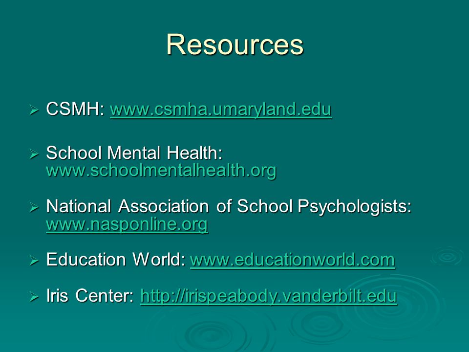 Resources  CSMH: www.csmha.umaryland.edu www.csmha.umaryland.edu  School Mental Health: www.schoolmentalhealth.org  National Association of School Psychologists: www.nasponline.org www.nasponline.org  Education World: www.educationworld.com www.educationworld.com  Iris Center: http://irispeabody.vanderbilt.edu http://irispeabody.vanderbilt.edu