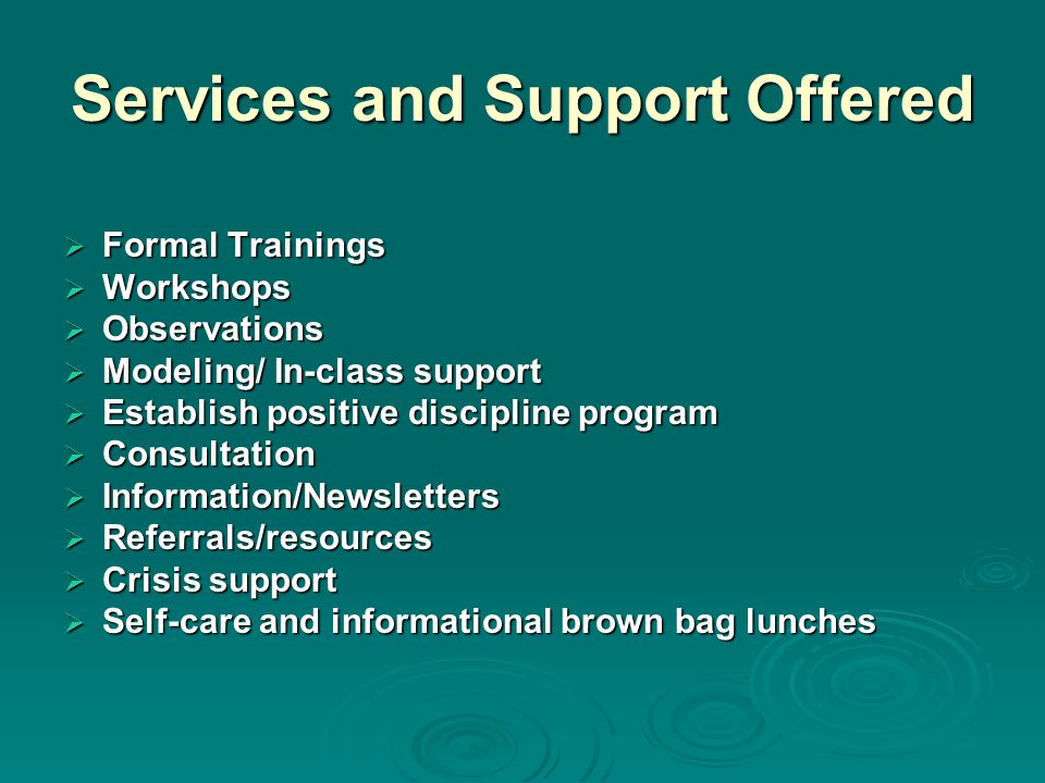 Services and Support Offered  Formal Trainings  Workshops  Observations  Modeling/ In-class support  Establish positive discipline program  Consultation  Information/Newsletters  Referrals/resources  Crisis support  Self-care and informational brown bag lunches