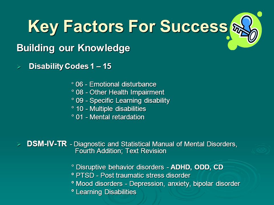 Key Factors For Success Building our Knowledge  Disability Codes 1 – 15 ° 06 - Emotional disturbance ° 08 - Other Health Impairment ° 09 - Specific Learning disability ° 10 - Multiple disabilities ° 01 - Mental retardation  DSM-IV-TR - Diagnostic and Statistical Manual of Mental Disorders, Fourth Addition; Text Revision ° Disruptive behavior disorders - ADHD, ODD, CD ° PTSD - Post traumatic stress disorder ° Mood disorders - Depression, anxiety, bipolar disorder ° Learning Disabilities