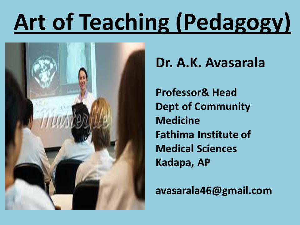 Art of Teaching (Pedagogy) Dr. A.K. Avasarala Professor& Head Dept of Community Medicine Fathima Institute of Medical Sciences Kadapa, AP avasarala46@