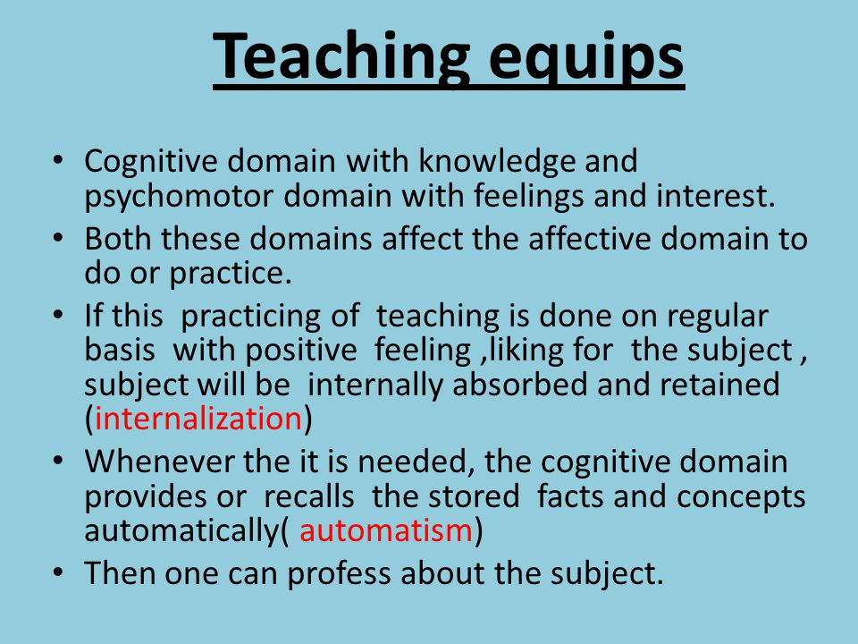 Teaching equips Cognitive domain with knowledge and psychomotor domain with feelings and interest. Both these domains affect the affective domain to d