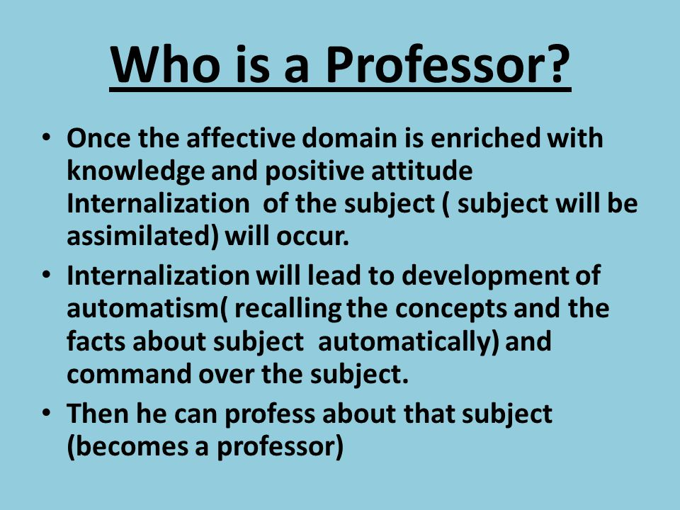 Who is a Professor? Once the affective domain is enriched with knowledge and positive attitude Internalization of the subject ( subject will be assimi