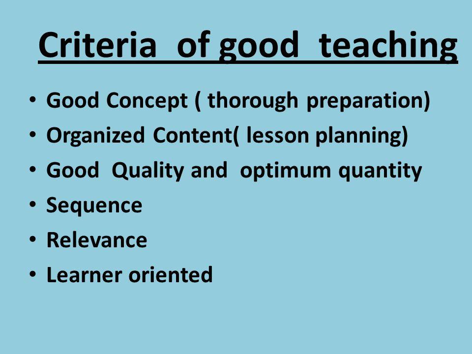 Criteria of good teaching Good Concept ( thorough preparation) Organized Content( lesson planning) Good Quality and optimum quantity Sequence Relevanc