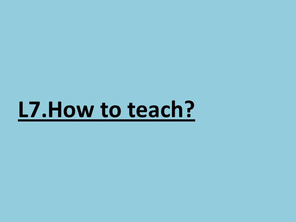 L7.How to teach?
