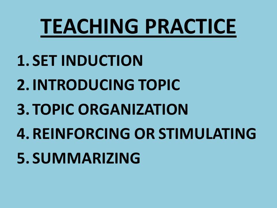 TEACHING PRACTICE 1.SET INDUCTION 2.INTRODUCING TOPIC 3.TOPIC ORGANIZATION 4.REINFORCING OR STIMULATING 5.SUMMARIZING