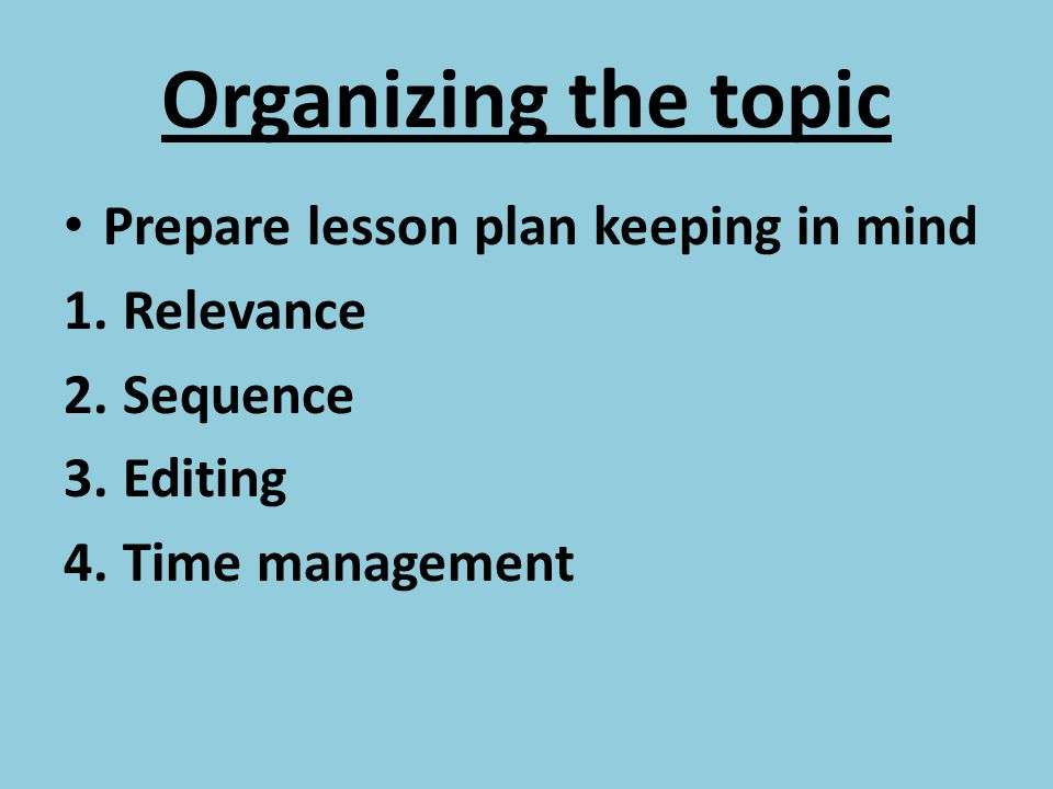 Organizing the topic Prepare lesson plan keeping in mind 1.Relevance 2.Sequence 3.Editing 4.Time management