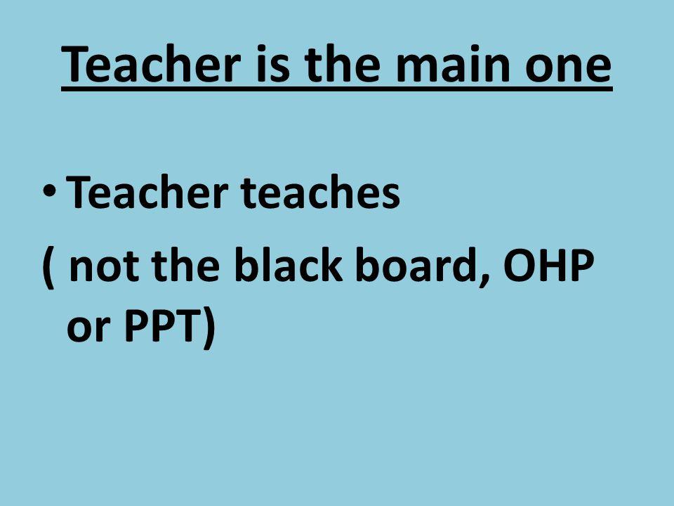 Teacher is the main one Teacher teaches ( not the black board, OHP or PPT)