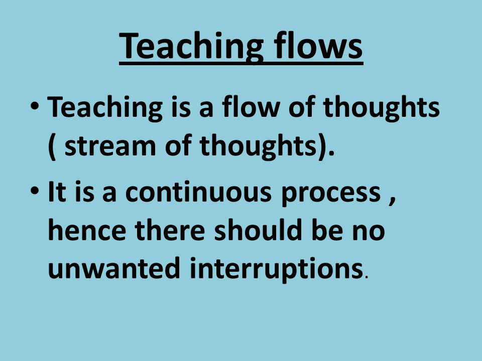Teaching flows Teaching is a flow of thoughts ( stream of thoughts). It is a continuous process, hence there should be no unwanted interruptions.