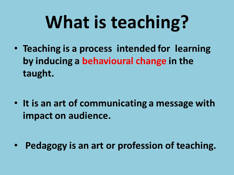 What is teaching? Teaching is a process intended for learning by inducing a behavioural change in the taught. It is an art of communicating a message