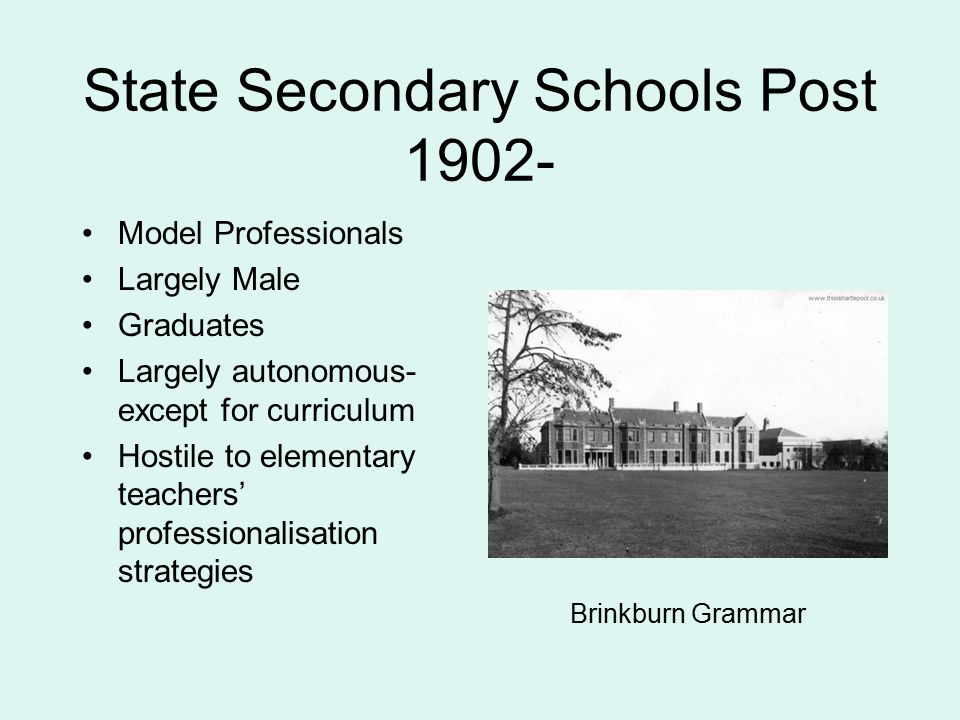 State Secondary Schools Post 1902- Model Professionals Largely Male Graduates Largely autonomous- except for curriculum Hostile to elementary teachers' professionalisation strategies Brinkburn Grammar