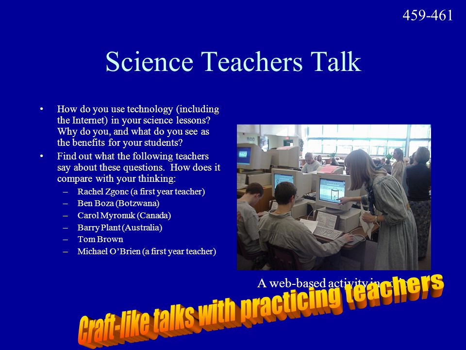 Science Teachers Talk How do you use technology (including the Internet) in your science lessons? Why do you, and what do you see as the benefits for
