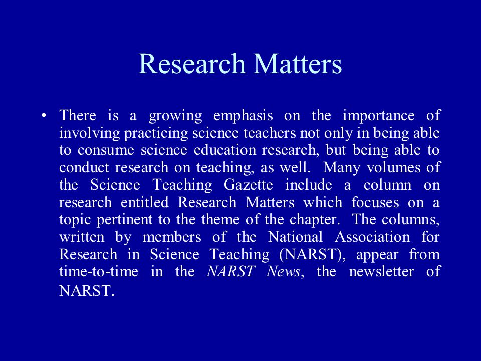 Research Matters There is a growing emphasis on the importance of involving practicing science teachers not only in being able to consume science educ