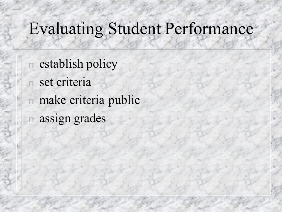 Evaluating Student Performance n establish policy n set criteria n make criteria public n assign grades