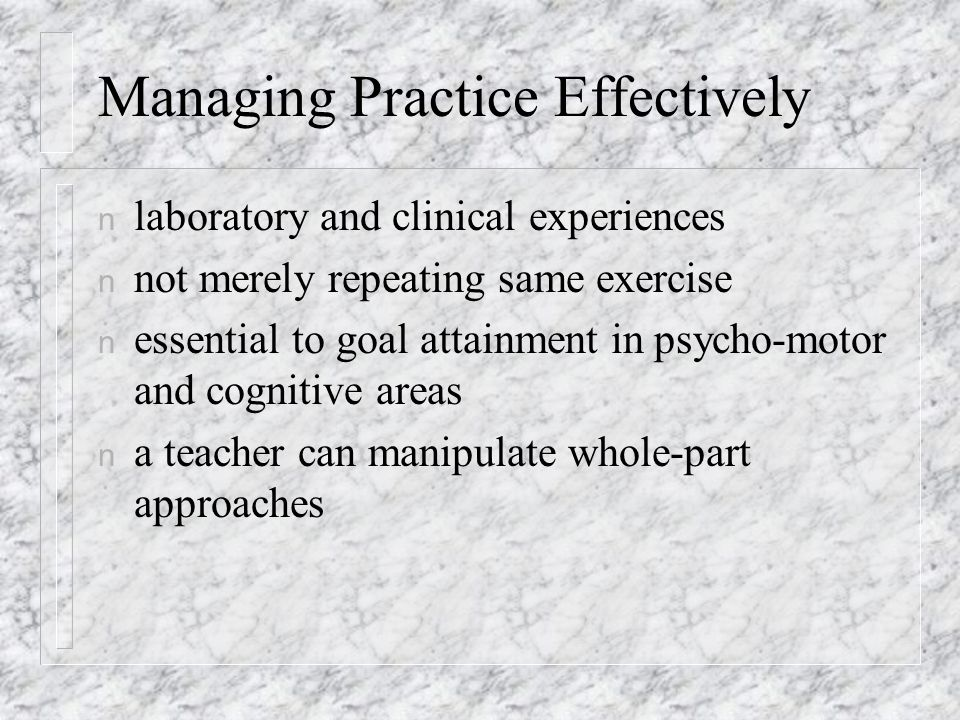 Managing Practice Effectively n laboratory and clinical experiences n not merely repeating same exercise n essential to goal attainment in psycho-motor and cognitive areas n a teacher can manipulate whole-part approaches