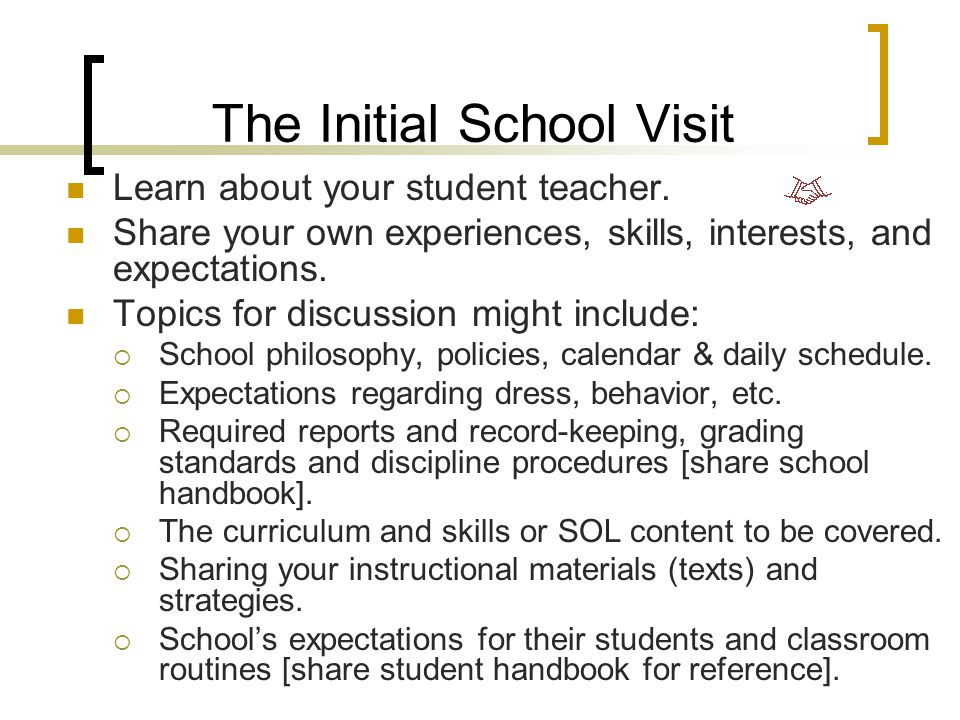 Welcoming your Student Teacher The student teacher should contact you, but he/she would also like to hear from you. Orient your student teacher to: 