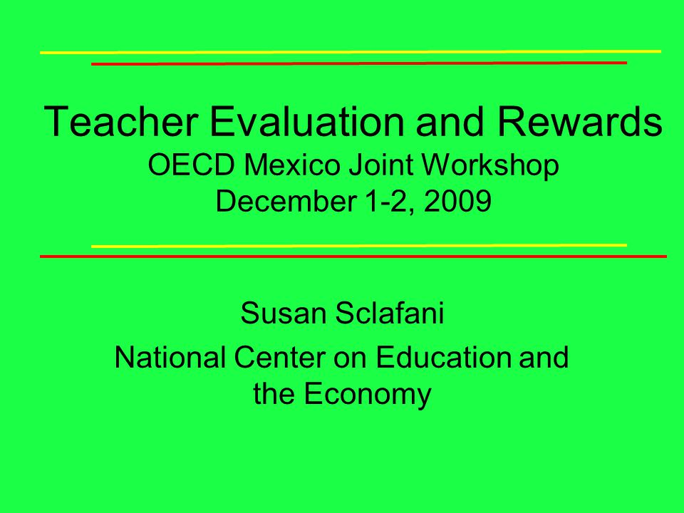 Teacher Evaluation and Rewards OECD Mexico Joint Workshop December 1-2, 2009 Susan Sclafani National Center on Education and the Economy
