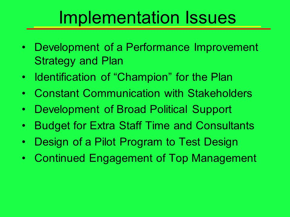 Implementation Issues Development of a Performance Improvement Strategy and Plan Identification of Champion for the Plan Constant Communication with Stakeholders Development of Broad Political Support Budget for Extra Staff Time and Consultants Design of a Pilot Program to Test Design Continued Engagement of Top Management