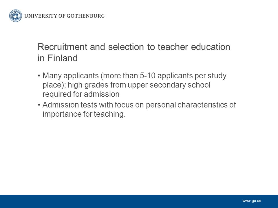 www.gu.se Recruitment and selection to teacher education in Finland Many applicants (more than 5-10 applicants per study place); high grades from uppe