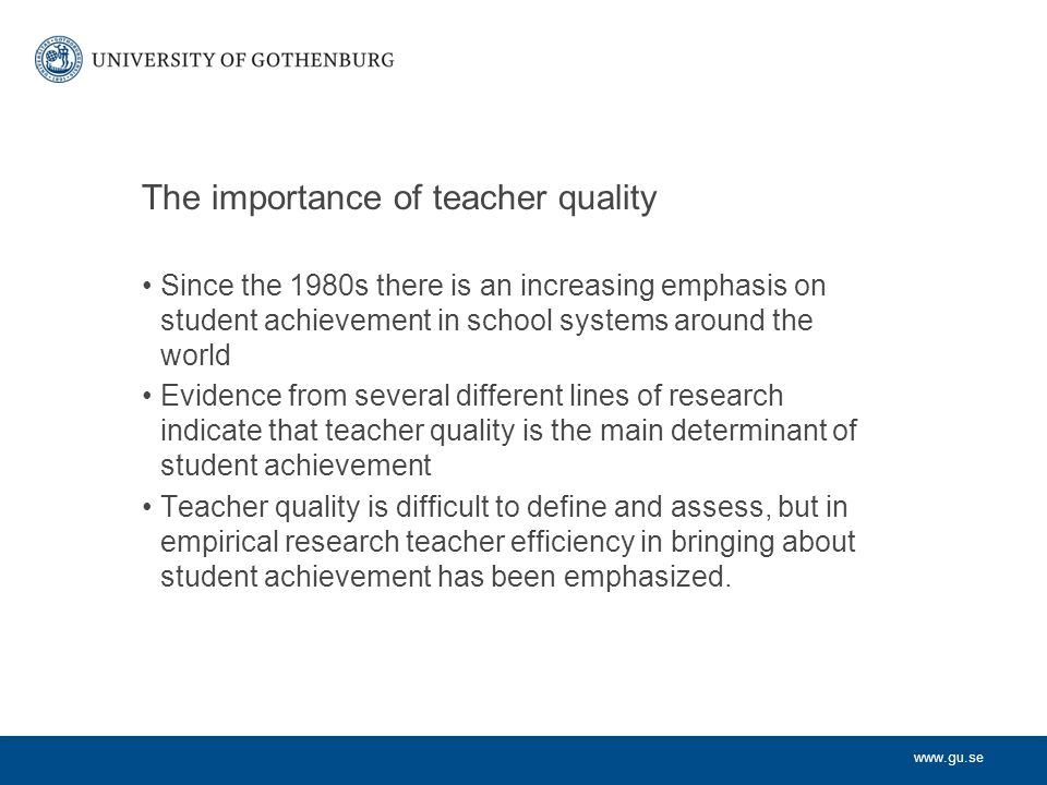 www.gu.se The importance of teacher quality Since the 1980s there is an increasing emphasis on student achievement in school systems around the world