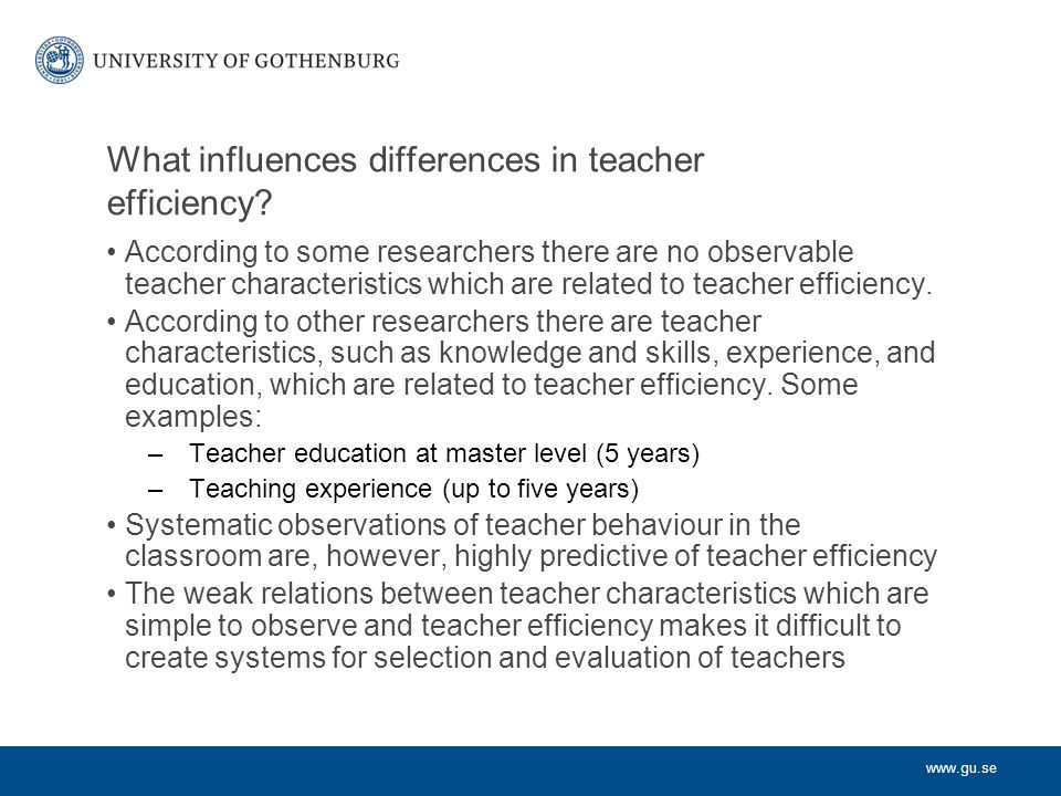 www.gu.se What influences differences in teacher efficiency? According to some researchers there are no observable teacher characteristics which are r