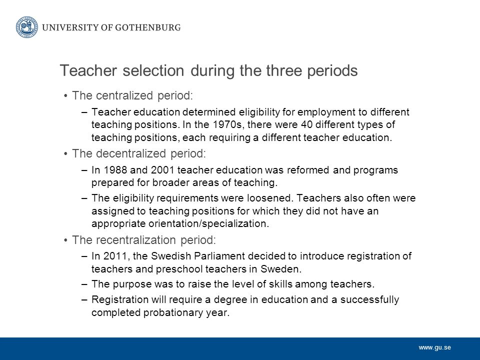 www.gu.se Teacher selection during the three periods The centralized period: –Teacher education determined eligibility for employment to different tea