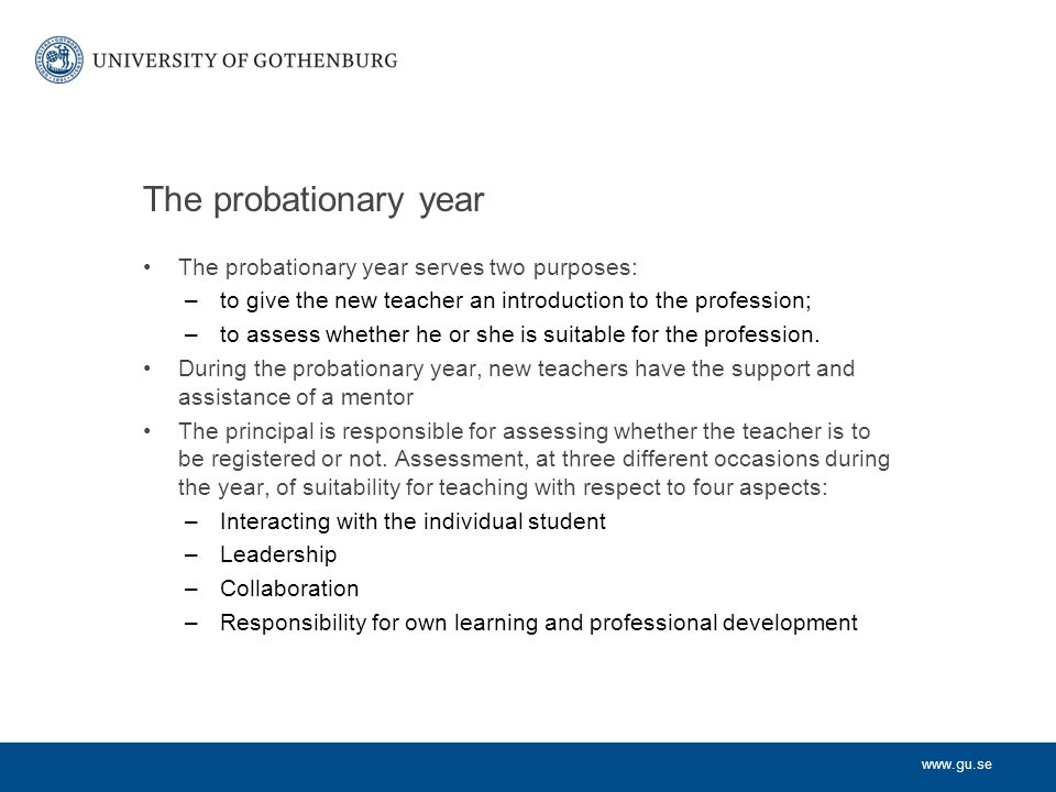 www.gu.se The probationary year The probationary year serves two purposes: –to give the new teacher an introduction to the profession; –to assess whet