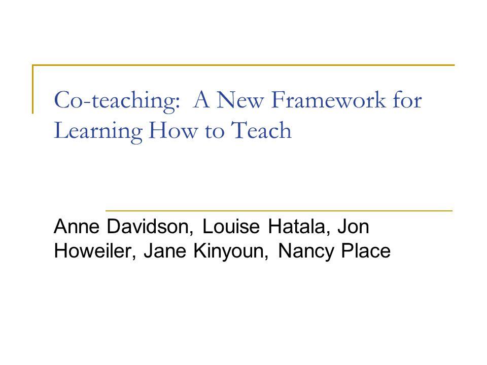 Co-teaching: A New Framework for Learning How to Teach Anne Davidson, Louise Hatala, Jon Howeiler, Jane Kinyoun, Nancy Place