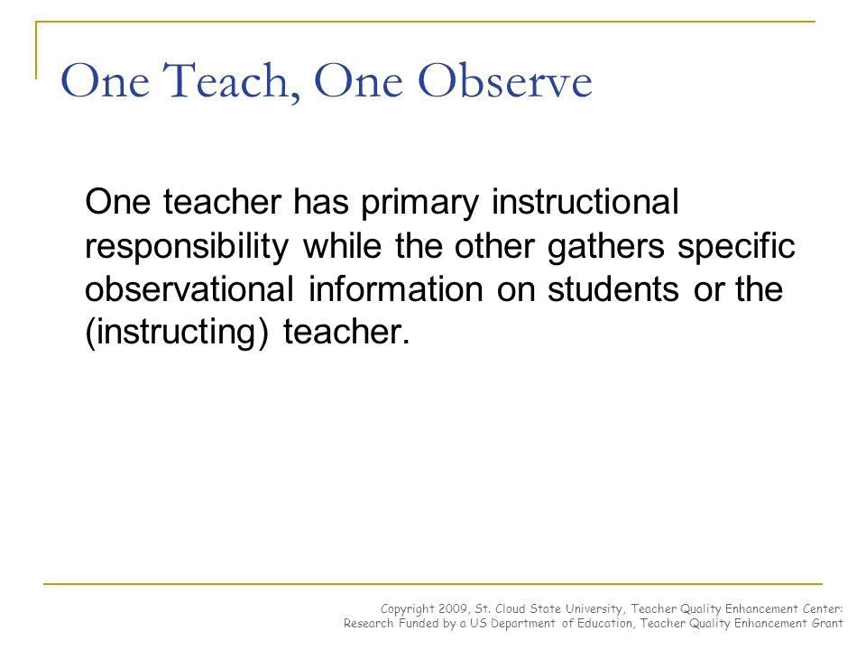 One Teach, One Observe One teacher has primary instructional responsibility while the other gathers specific observational information on students or