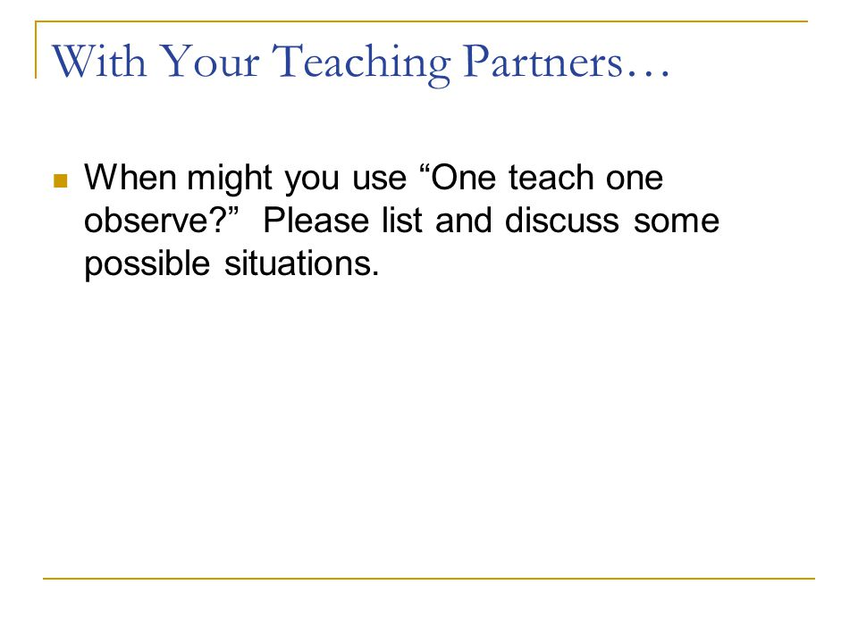 """With Your Teaching Partners… When might you use """"One teach one observe?"""" Please list and discuss some possible situations."""