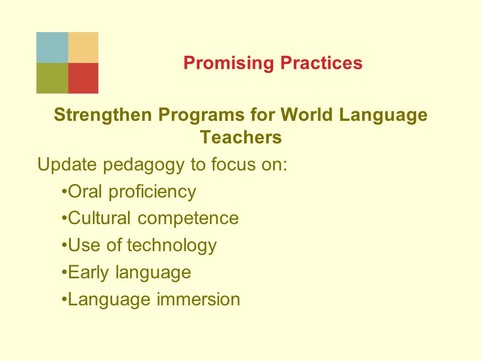 Promising Practices Strengthen Programs for World Language Teachers Update pedagogy to focus on: Oral proficiency Cultural competence Use of technology Early language Language immersion