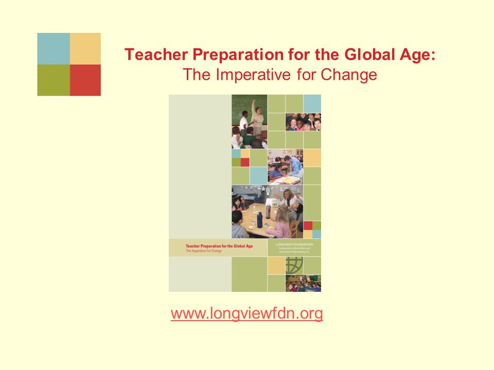 Teacher Preparation for the Global Age: The Imperative for Change www.longviewfdn.org