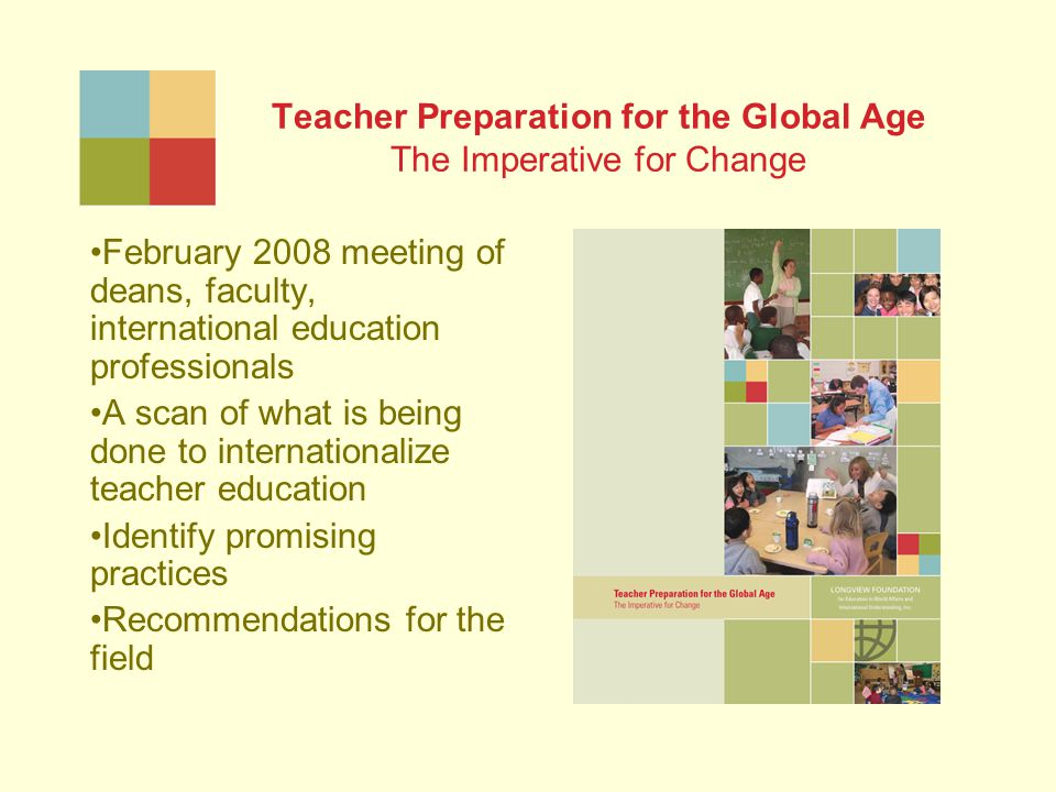 Teacher Preparation for the Global Age The Imperative for Change February 2008 meeting of deans, faculty, international education professionals A scan of what is being done to internationalize teacher education Identify promising practices Recommendations for the field