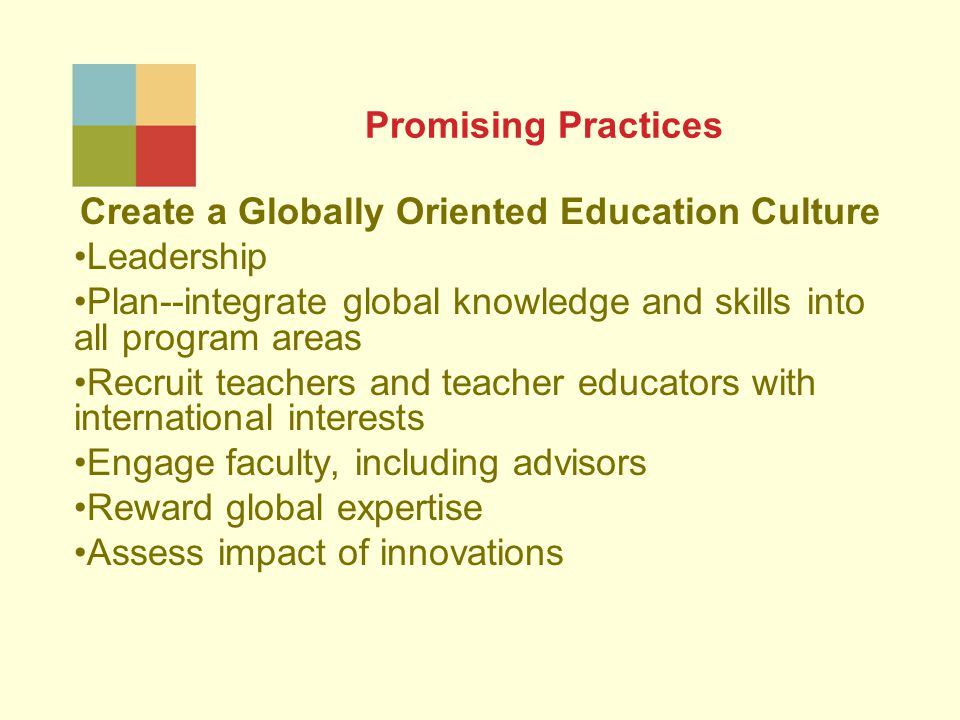 Promising Practices Create a Globally Oriented Education Culture Leadership Plan--integrate global knowledge and skills into all program areas Recruit teachers and teacher educators with international interests Engage faculty, including advisors Reward global expertise Assess impact of innovations
