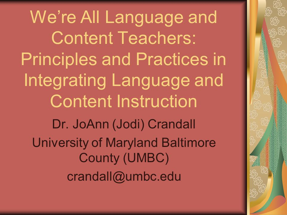 We're All Language and Content Teachers: Principles and Practices in Integrating Language and Content Instruction Dr. JoAnn (Jodi) Crandall University