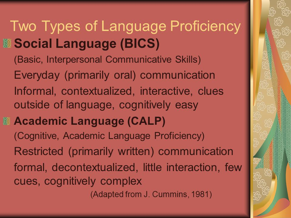 Two Types of Language Proficiency Social Language (BICS) (Basic, Interpersonal Communicative Skills) Everyday (primarily oral) communication Informal,