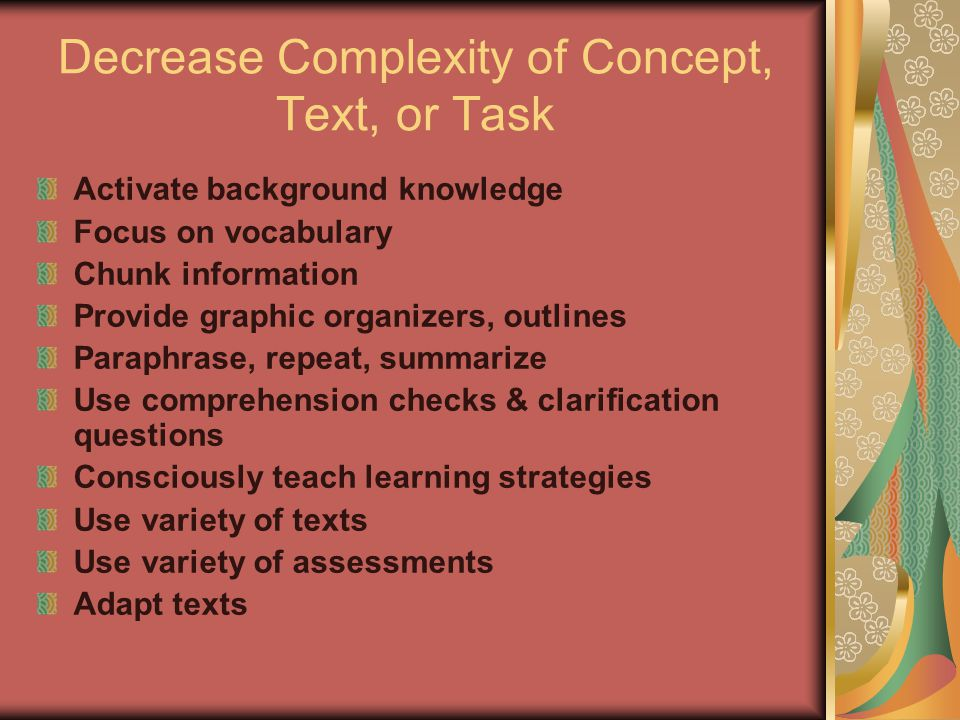 Decrease Complexity of Concept, Text, or Task Activate background knowledge Focus on vocabulary Chunk information Provide graphic organizers, outlines
