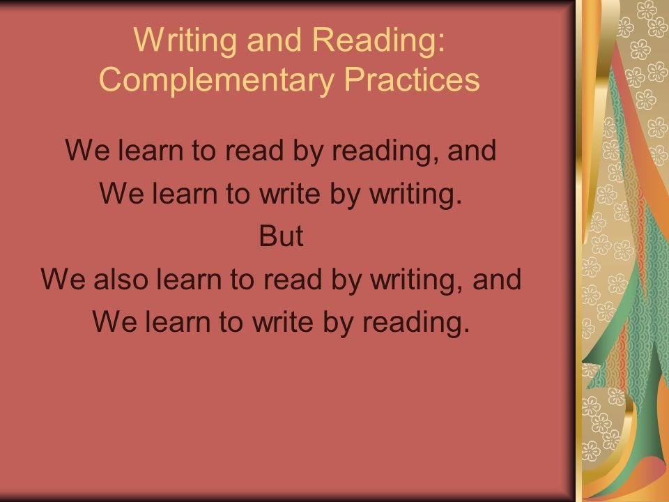 Writing and Reading: Complementary Practices We learn to read by reading, and We learn to write by writing. But We also learn to read by writing, and