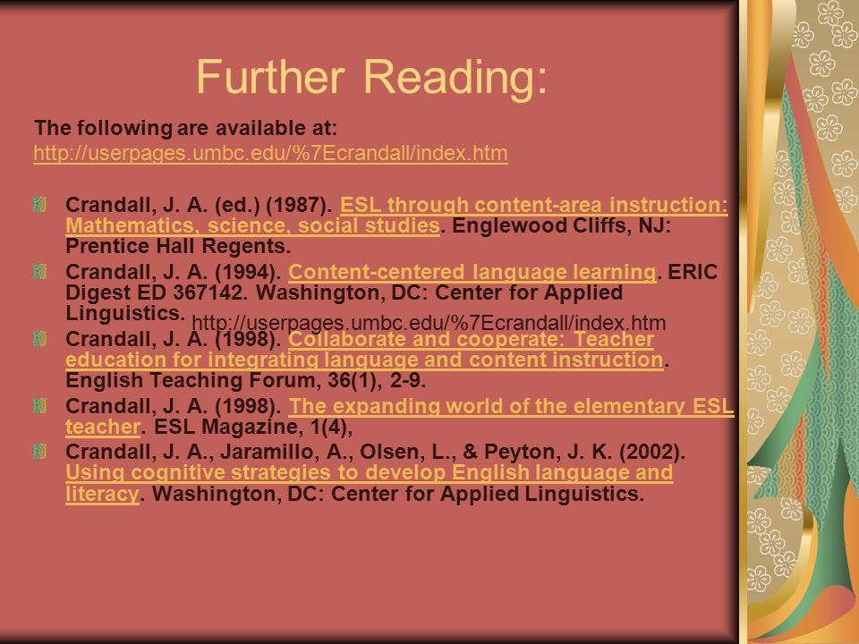 Further Reading: The following are available at: http://userpages.umbc.edu/%7Ecrandall/index.htm Crandall, J. A. (ed.) (1987). ESL through content-are
