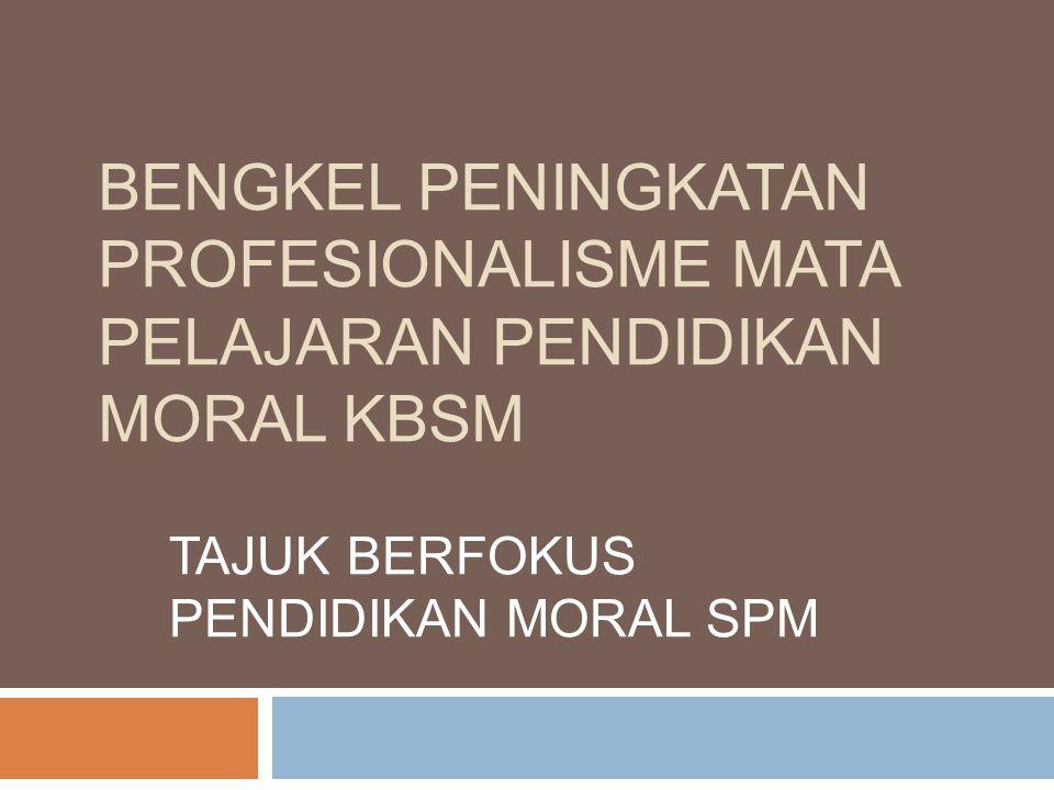 BENGKEL PENINGKATAN PROFESIONALISME MATA PELAJARAN PENDIDIKAN MORAL KBSM TAJUK BERFOKUS PENDIDIKAN MORAL SPM