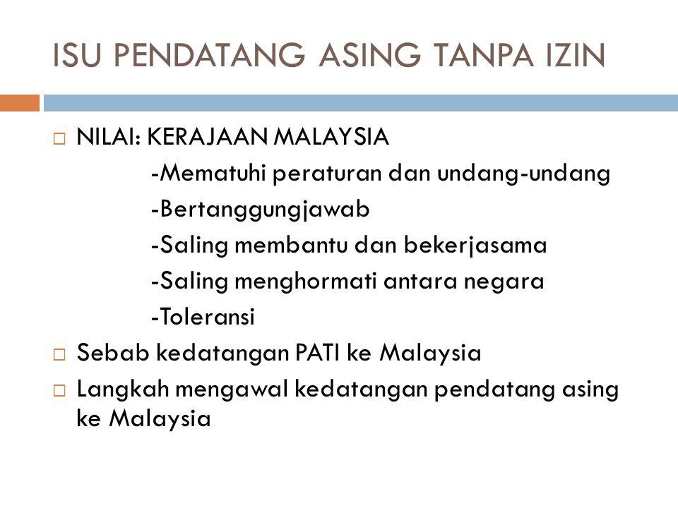 ISU PENDATANG ASING TANPA IZIN  NILAI: KERAJAAN MALAYSIA -Mematuhi peraturan dan undang-undang -Bertanggungjawab -Saling membantu dan bekerjasama -Saling menghormati antara negara -Toleransi  Sebab kedatangan PATI ke Malaysia  Langkah mengawal kedatangan pendatang asing ke Malaysia