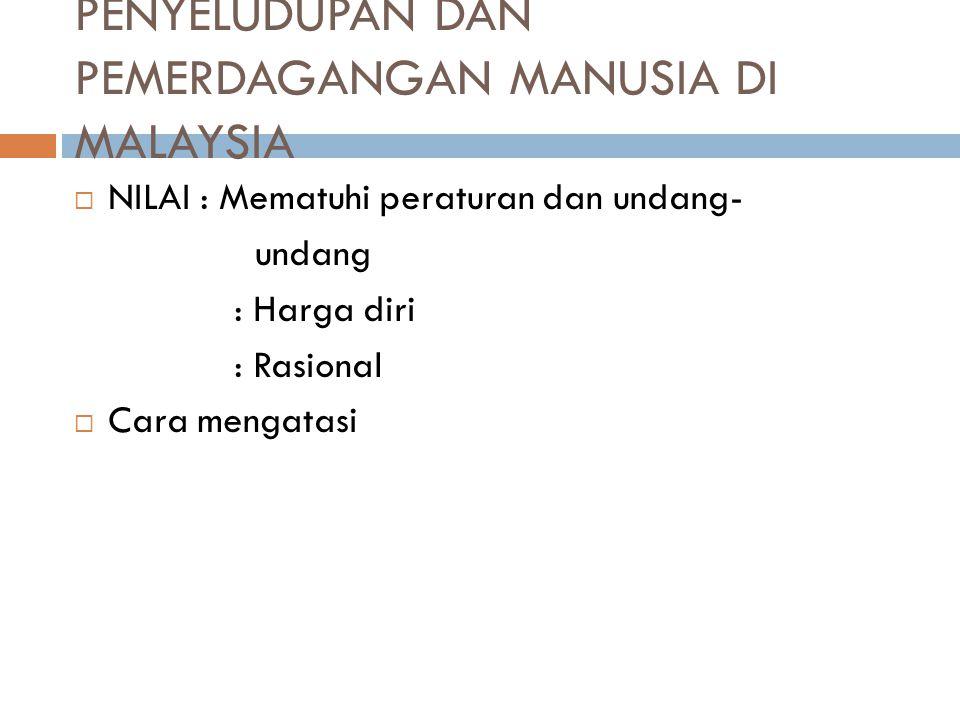 PENYELUDUPAN DAN PEMERDAGANGAN MANUSIA DI MALAYSIA  NILAI : Mematuhi peraturan dan undang- undang : Harga diri : Rasional  Cara mengatasi