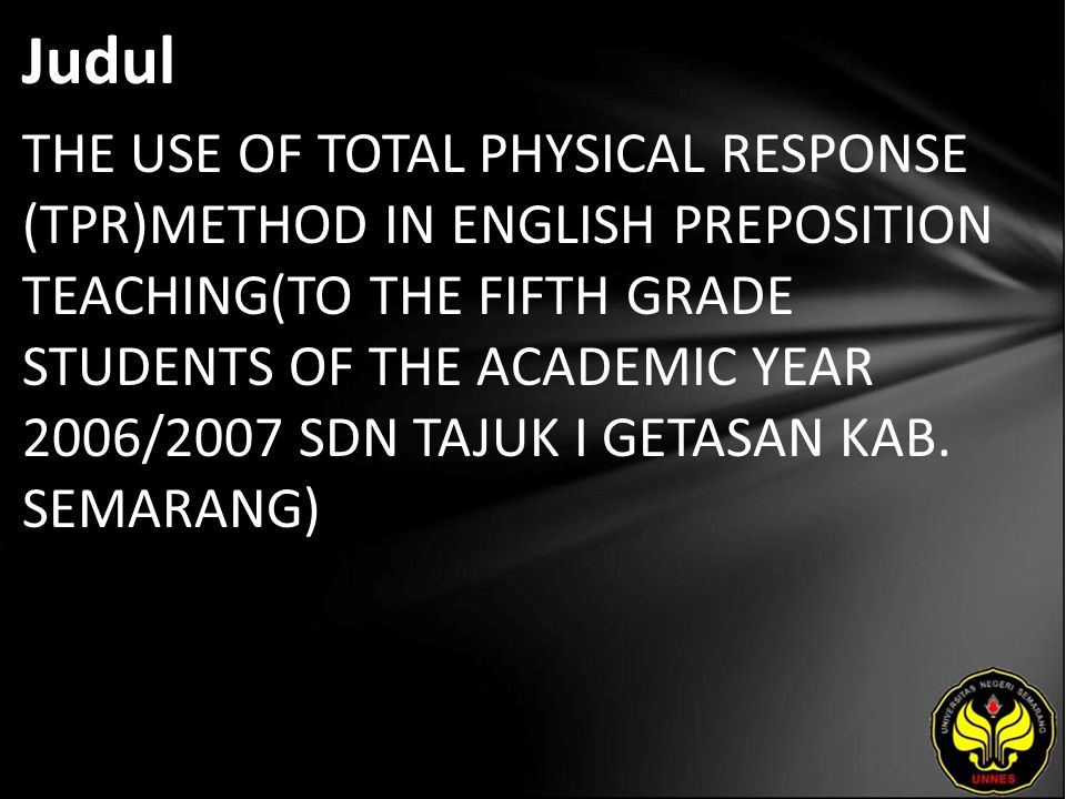 Judul THE USE OF TOTAL PHYSICAL RESPONSE (TPR)METHOD IN ENGLISH PREPOSITION TEACHING(TO THE FIFTH GRADE STUDENTS OF THE ACADEMIC YEAR 2006/2007 SDN TAJUK I GETASAN KAB.