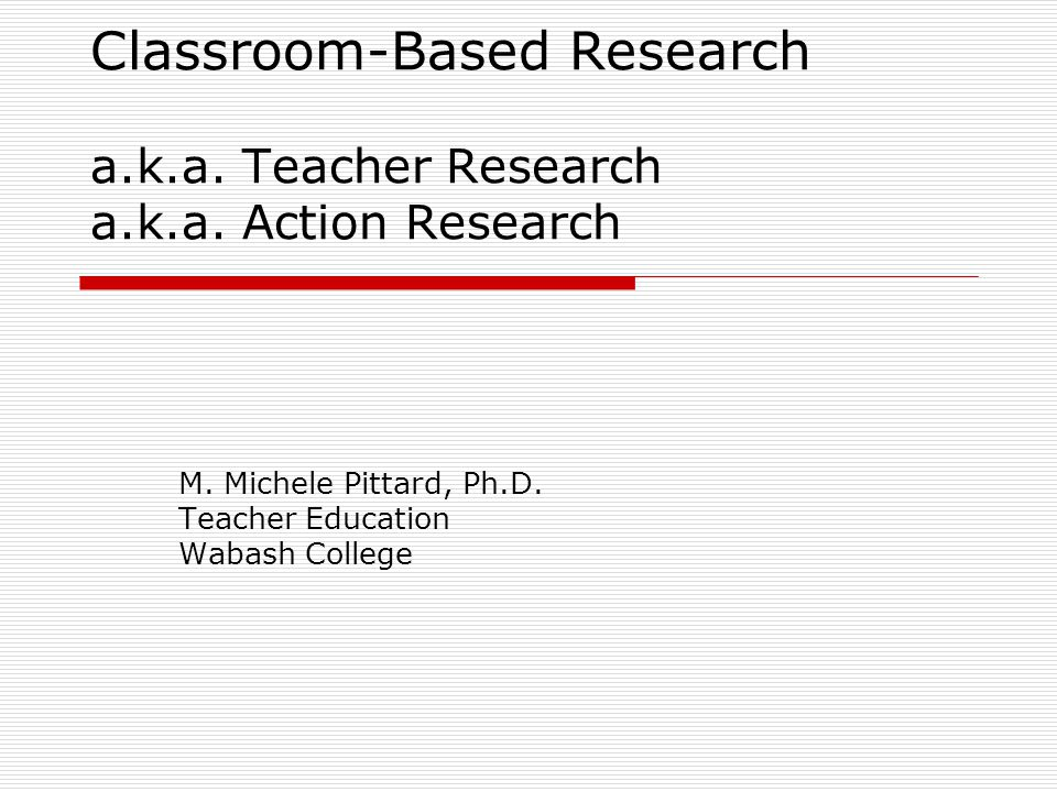 Classroom-Based Research a.k.a. Teacher Research a.k.a. Action Research M. Michele Pittard, Ph.D. Teacher Education Wabash College