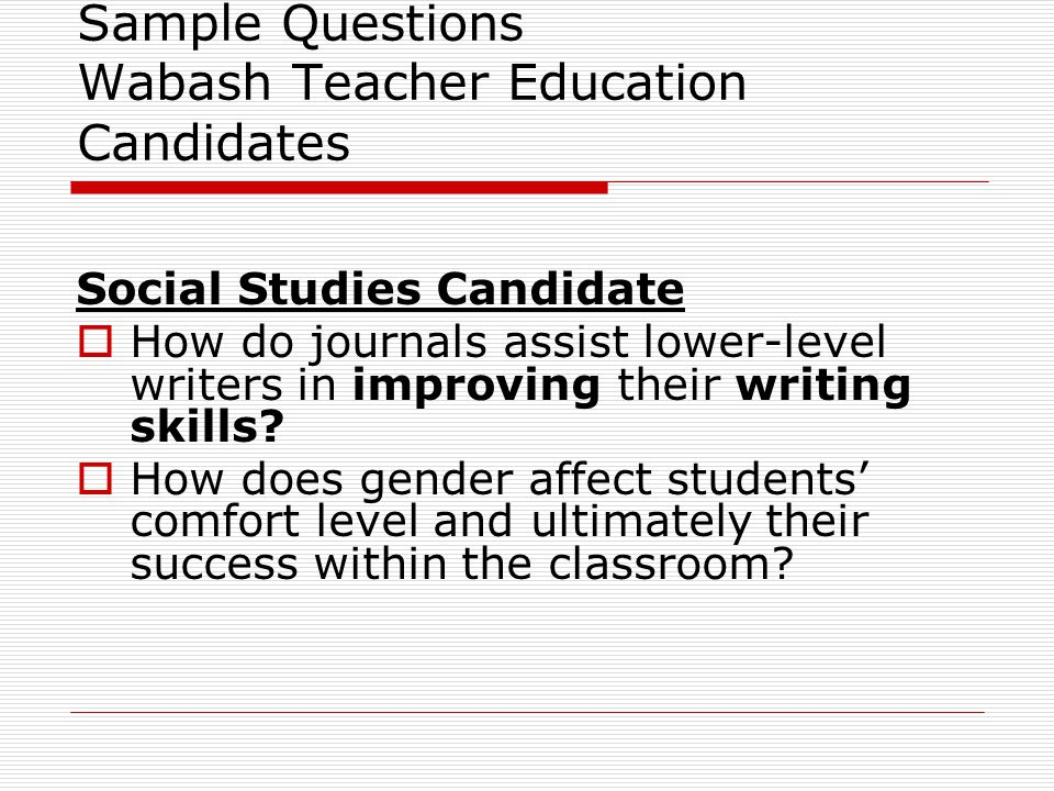 Sample Questions Wabash Teacher Education Candidates Social Studies Candidate  How do journals assist lower-level writers in improving their writing