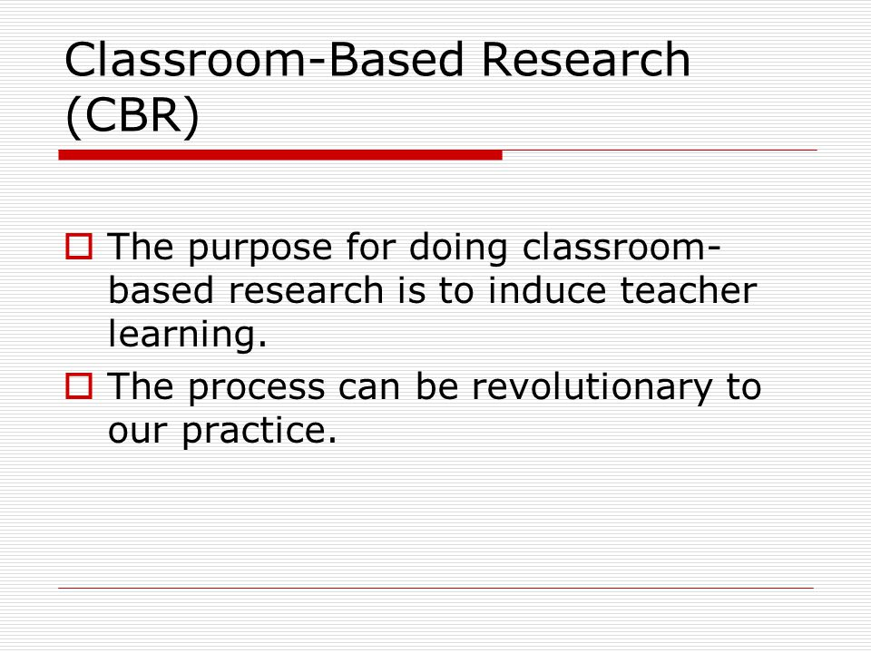 Classroom-Based Research (CBR)  The purpose for doing classroom- based research is to induce teacher learning.  The process can be revolutionary to